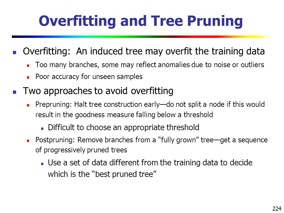 224 Overfitting and Tree Pruning Overfitting: An induced tree may overfit the training data Too many branches, some may reflect anomalies due to noise or outliers Poor accuracy for unseen samples Two approaches to avoid overfitting Prepruning: Halt tree construction early—do not split a node if this would result in the goodness measure falling below a threshold Difficult to choose an appropriate threshold Postpruning: Remove branches from a fully grown tree—get a sequence of progressively pruned trees Use a set of data different from the training data to decide which is the best pruned tree