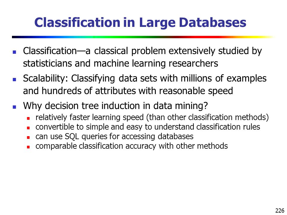 226 Classification in Large Databases Classification—a classical problem extensively studied by statisticians and machine learning researchers Scalability: Classifying data sets with millions of examples and hundreds of attributes with reasonable speed Why decision tree induction in data mining.