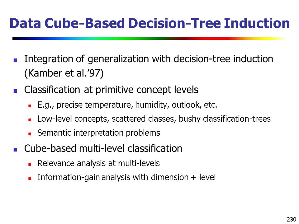230 Data Cube-Based Decision-Tree Induction Integration of generalization with decision-tree induction (Kamber et al.'97) Classification at primitive concept levels E.g., precise temperature, humidity, outlook, etc.