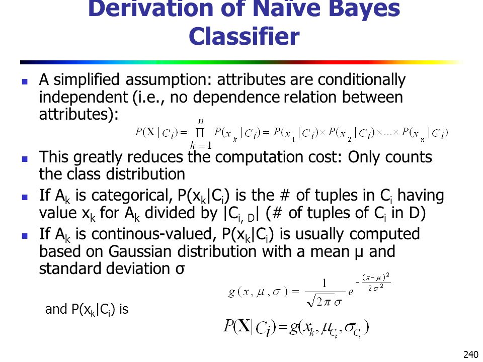 240 Derivation of Naïve Bayes Classifier A simplified assumption: attributes are conditionally independent (i.e., no dependence relation between attributes): This greatly reduces the computation cost: Only counts the class distribution If A k is categorical, P(x k |C i ) is the # of tuples in C i having value x k for A k divided by |C i, D | (# of tuples of C i in D) If A k is continous-valued, P(x k |C i ) is usually computed based on Gaussian distribution with a mean μ and standard deviation σ and P(x k |C i ) is