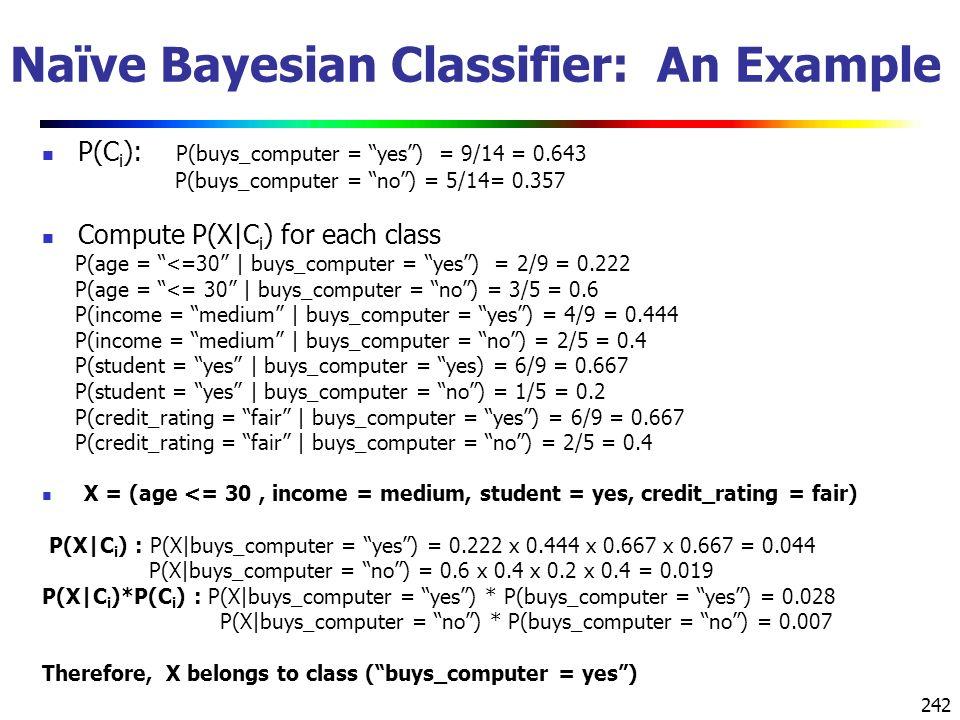242 Naïve Bayesian Classifier: An Example P(C i ): P(buys_computer = yes ) = 9/14 = 0.643 P(buys_computer = no ) = 5/14= 0.357 Compute P(X|C i ) for each class P(age = <=30 | buys_computer = yes ) = 2/9 = 0.222 P(age = <= 30 | buys_computer = no ) = 3/5 = 0.6 P(income = medium | buys_computer = yes ) = 4/9 = 0.444 P(income = medium | buys_computer = no ) = 2/5 = 0.4 P(student = yes | buys_computer = yes) = 6/9 = 0.667 P(student = yes | buys_computer = no ) = 1/5 = 0.2 P(credit_rating = fair | buys_computer = yes ) = 6/9 = 0.667 P(credit_rating = fair | buys_computer = no ) = 2/5 = 0.4 X = (age <= 30, income = medium, student = yes, credit_rating = fair) P(X|C i ) : P(X|buys_computer = yes ) = 0.222 x 0.444 x 0.667 x 0.667 = 0.044 P(X|buys_computer = no ) = 0.6 x 0.4 x 0.2 x 0.4 = 0.019 P(X|C i )*P(C i ) : P(X|buys_computer = yes ) * P(buys_computer = yes ) = 0.028 P(X|buys_computer = no ) * P(buys_computer = no ) = 0.007 Therefore, X belongs to class ( buys_computer = yes )