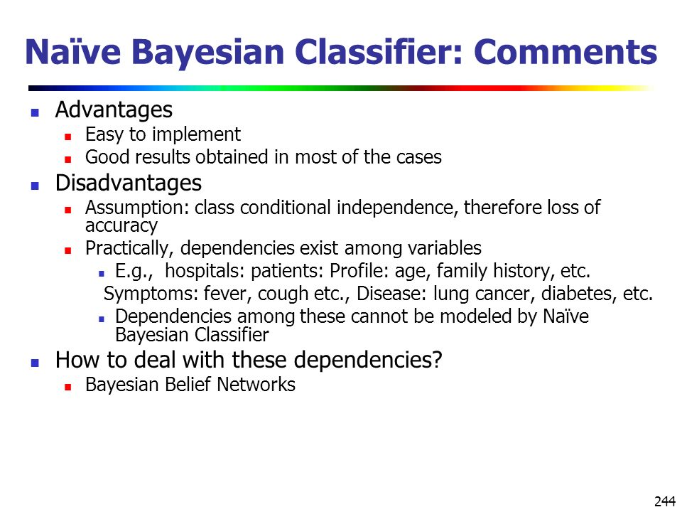 244 Naïve Bayesian Classifier: Comments Advantages Easy to implement Good results obtained in most of the cases Disadvantages Assumption: class conditional independence, therefore loss of accuracy Practically, dependencies exist among variables E.g., hospitals: patients: Profile: age, family history, etc.