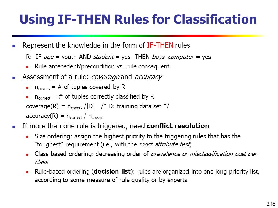 248 Using IF-THEN Rules for Classification Represent the knowledge in the form of IF-THEN rules R: IF age = youth AND student = yes THEN buys_computer = yes Rule antecedent/precondition vs.