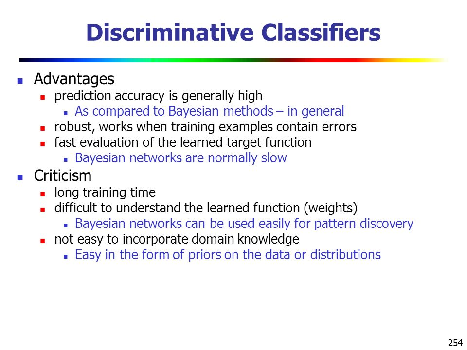 254 Discriminative Classifiers Advantages prediction accuracy is generally high As compared to Bayesian methods – in general robust, works when training examples contain errors fast evaluation of the learned target function Bayesian networks are normally slow Criticism long training time difficult to understand the learned function (weights) Bayesian networks can be used easily for pattern discovery not easy to incorporate domain knowledge Easy in the form of priors on the data or distributions