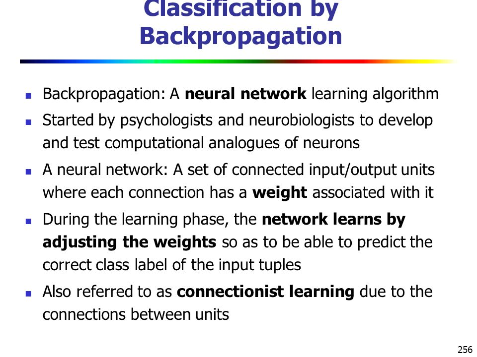 256 Classification by Backpropagation Backpropagation: A neural network learning algorithm Started by psychologists and neurobiologists to develop and test computational analogues of neurons A neural network: A set of connected input/output units where each connection has a weight associated with it During the learning phase, the network learns by adjusting the weights so as to be able to predict the correct class label of the input tuples Also referred to as connectionist learning due to the connections between units