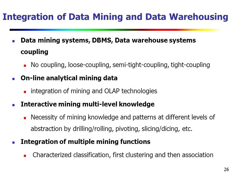 26 Integration of Data Mining and Data Warehousing Data mining systems, DBMS, Data warehouse systems coupling No coupling, loose-coupling, semi-tight-coupling, tight-coupling On-line analytical mining data integration of mining and OLAP technologies Interactive mining multi-level knowledge Necessity of mining knowledge and patterns at different levels of abstraction by drilling/rolling, pivoting, slicing/dicing, etc.