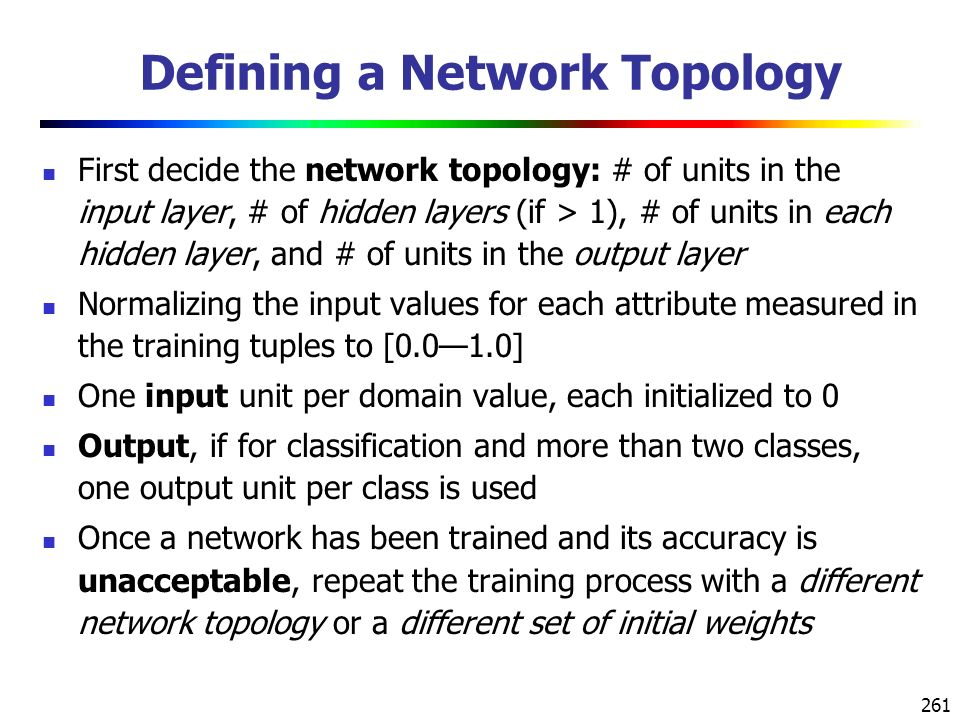 261 Defining a Network Topology First decide the network topology: # of units in the input layer, # of hidden layers (if > 1), # of units in each hidden layer, and # of units in the output layer Normalizing the input values for each attribute measured in the training tuples to [0.0—1.0] One input unit per domain value, each initialized to 0 Output, if for classification and more than two classes, one output unit per class is used Once a network has been trained and its accuracy is unacceptable, repeat the training process with a different network topology or a different set of initial weights