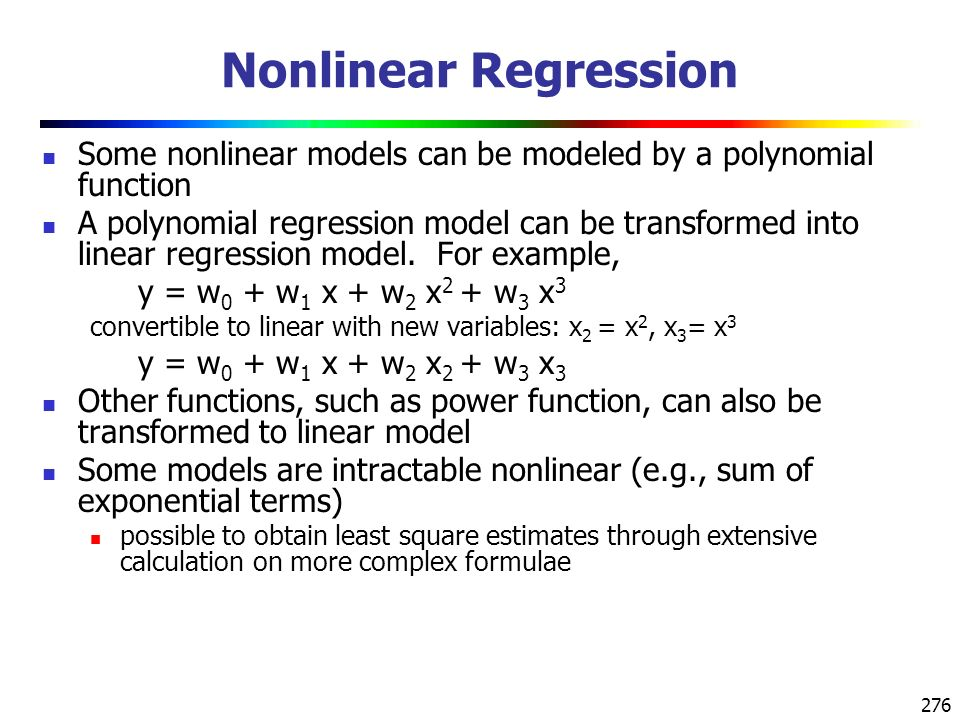 276 Some nonlinear models can be modeled by a polynomial function A polynomial regression model can be transformed into linear regression model.
