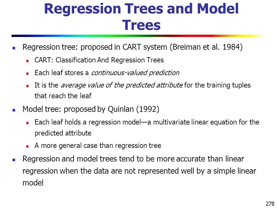 278 Regression Trees and Model Trees Regression tree: proposed in CART system (Breiman et al.