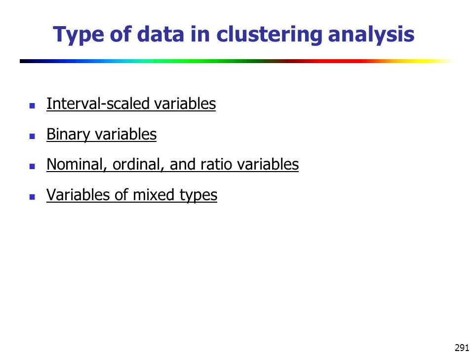 291 Type of data in clustering analysis Interval-scaled variables Binary variables Nominal, ordinal, and ratio variables Variables of mixed types