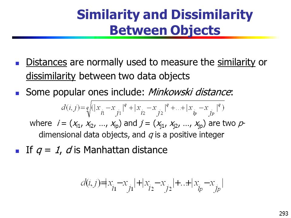 293 Similarity and Dissimilarity Between Objects Distances are normally used to measure the similarity or dissimilarity between two data objects Some popular ones include: Minkowski distance: where i = (x i1, x i2, …, x ip ) and j = (x j1, x j2, …, x jp ) are two p- dimensional data objects, and q is a positive integer If q = 1, d is Manhattan distance