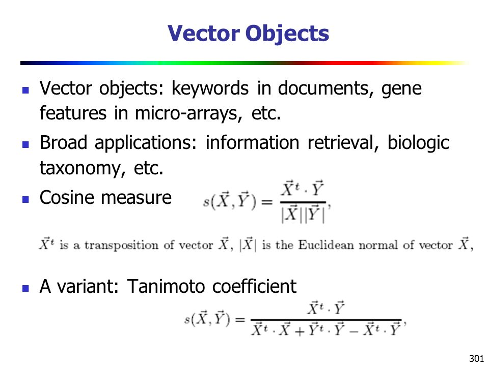 301 Vector Objects Vector objects: keywords in documents, gene features in micro-arrays, etc.