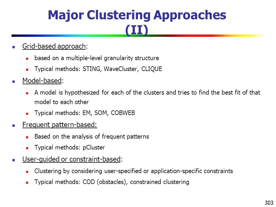 303 Major Clustering Approaches (II) Grid-based approach: based on a multiple-level granularity structure Typical methods: STING, WaveCluster, CLIQUE Model-based: A model is hypothesized for each of the clusters and tries to find the best fit of that model to each other Typical methods: EM, SOM, COBWEB Frequent pattern-based: Based on the analysis of frequent patterns Typical methods: pCluster User-guided or constraint-based: Clustering by considering user-specified or application-specific constraints Typical methods: COD (obstacles), constrained clustering