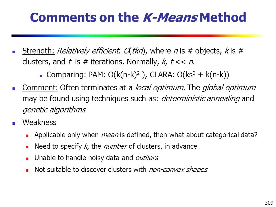 309 Comments on the K-Means Method Strength: Relatively efficient: O(tkn), where n is # objects, k is # clusters, and t is # iterations.