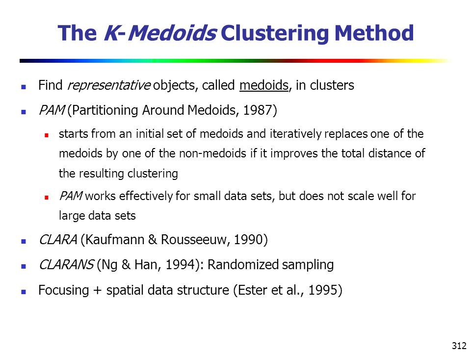 312 The K-Medoids Clustering Method Find representative objects, called medoids, in clusters PAM (Partitioning Around Medoids, 1987) starts from an initial set of medoids and iteratively replaces one of the medoids by one of the non-medoids if it improves the total distance of the resulting clustering PAM works effectively for small data sets, but does not scale well for large data sets CLARA (Kaufmann & Rousseeuw, 1990) CLARANS (Ng & Han, 1994): Randomized sampling Focusing + spatial data structure (Ester et al., 1995)