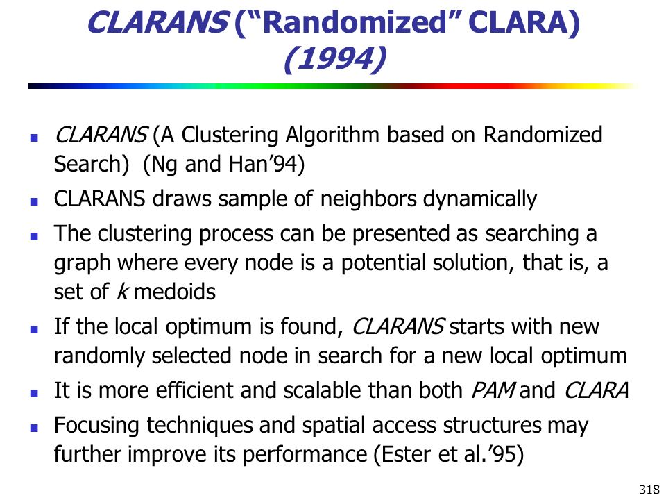 318 CLARANS ( Randomized CLARA) (1994) CLARANS (A Clustering Algorithm based on Randomized Search) (Ng and Han'94) CLARANS draws sample of neighbors dynamically The clustering process can be presented as searching a graph where every node is a potential solution, that is, a set of k medoids If the local optimum is found, CLARANS starts with new randomly selected node in search for a new local optimum It is more efficient and scalable than both PAM and CLARA Focusing techniques and spatial access structures may further improve its performance (Ester et al.'95)