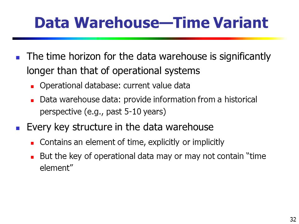 32 Data Warehouse—Time Variant The time horizon for the data warehouse is significantly longer than that of operational systems Operational database: current value data Data warehouse data: provide information from a historical perspective (e.g., past 5-10 years) Every key structure in the data warehouse Contains an element of time, explicitly or implicitly But the key of operational data may or may not contain time element