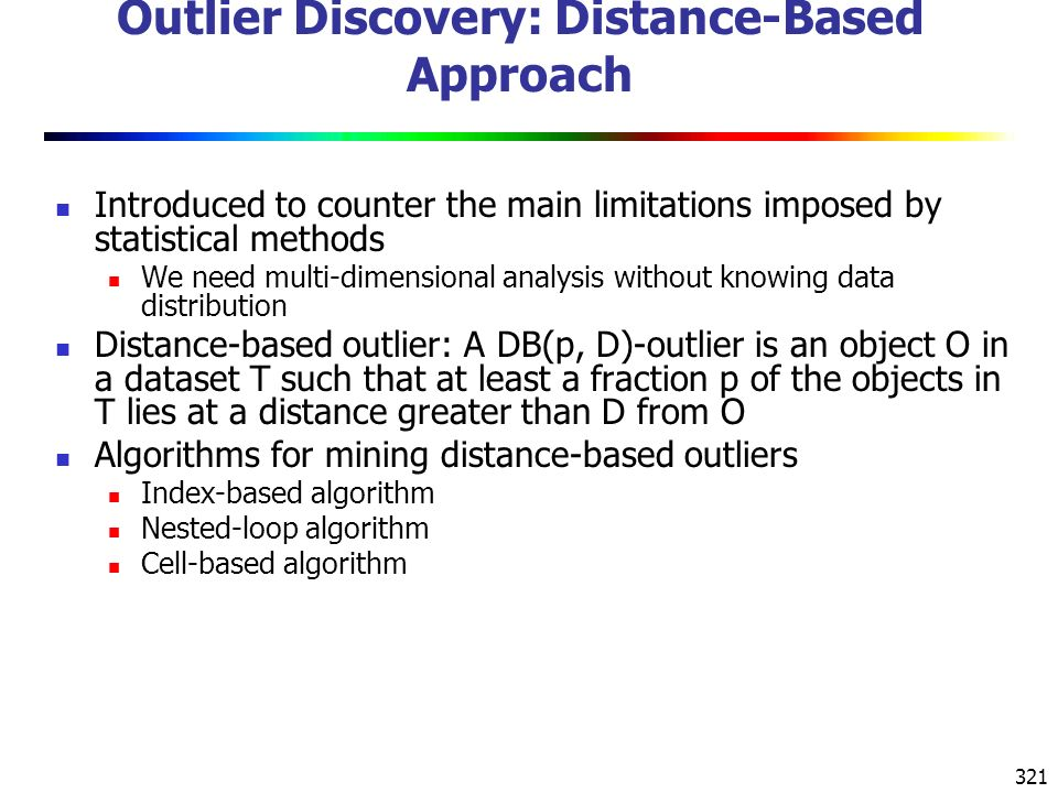 321 Outlier Discovery: Distance-Based Approach Introduced to counter the main limitations imposed by statistical methods We need multi-dimensional analysis without knowing data distribution Distance-based outlier: A DB(p, D)-outlier is an object O in a dataset T such that at least a fraction p of the objects in T lies at a distance greater than D from O Algorithms for mining distance-based outliers Index-based algorithm Nested-loop algorithm Cell-based algorithm