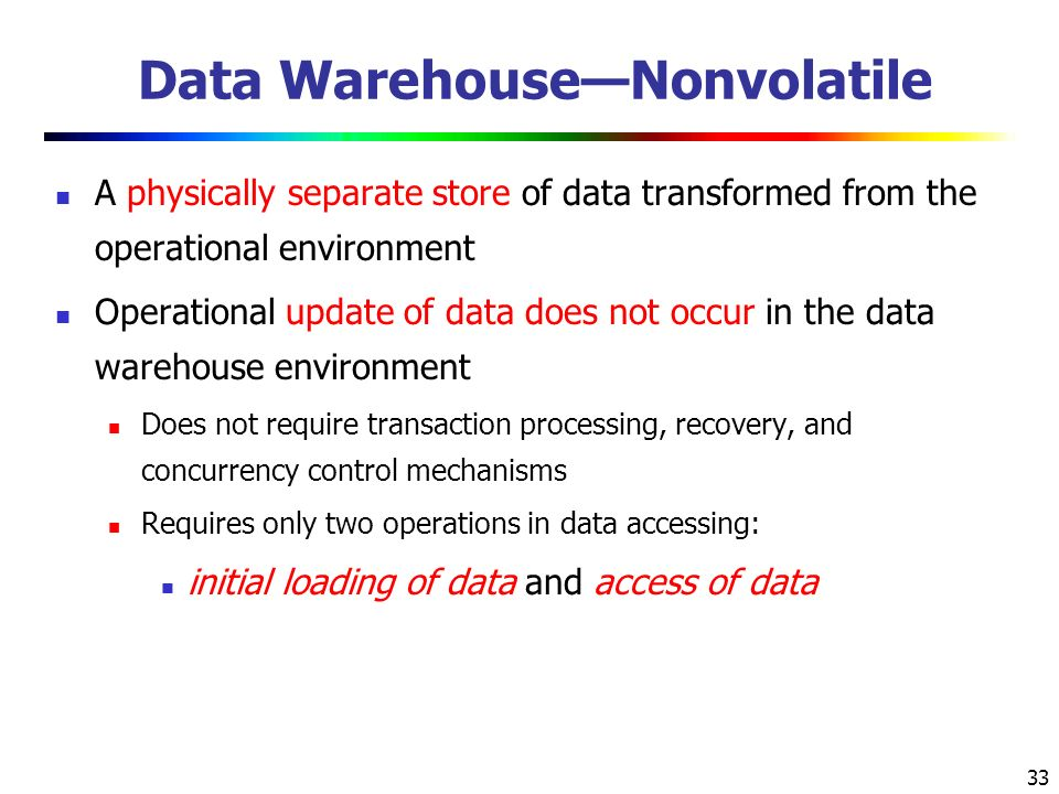 33 Data Warehouse—Nonvolatile A physically separate store of data transformed from the operational environment Operational update of data does not occur in the data warehouse environment Does not require transaction processing, recovery, and concurrency control mechanisms Requires only two operations in data accessing: initial loading of data and access of data