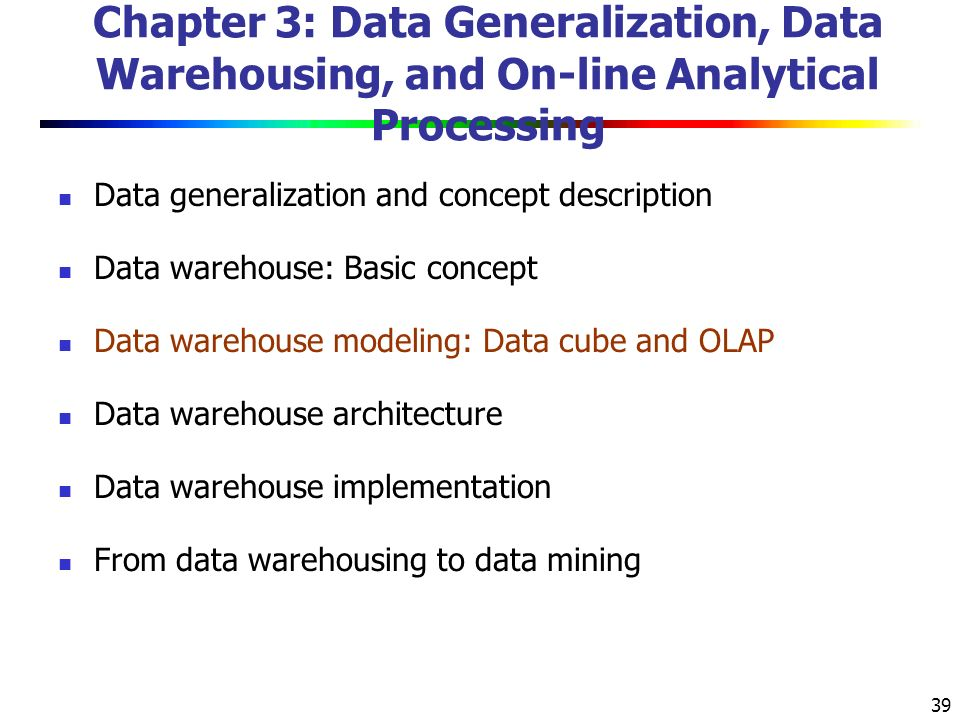 39 Chapter 3: Data Generalization, Data Warehousing, and On-line Analytical Processing Data generalization and concept description Data warehouse: Basic concept Data warehouse modeling: Data cube and OLAP Data warehouse architecture Data warehouse implementation From data warehousing to data mining