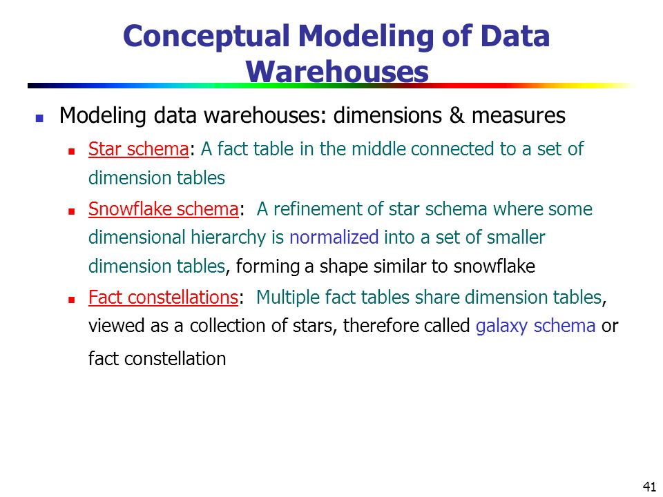 41 Conceptual Modeling of Data Warehouses Modeling data warehouses: dimensions & measures Star schema: A fact table in the middle connected to a set of dimension tables Snowflake schema: A refinement of star schema where some dimensional hierarchy is normalized into a set of smaller dimension tables, forming a shape similar to snowflake Fact constellations: Multiple fact tables share dimension tables, viewed as a collection of stars, therefore called galaxy schema or fact constellation