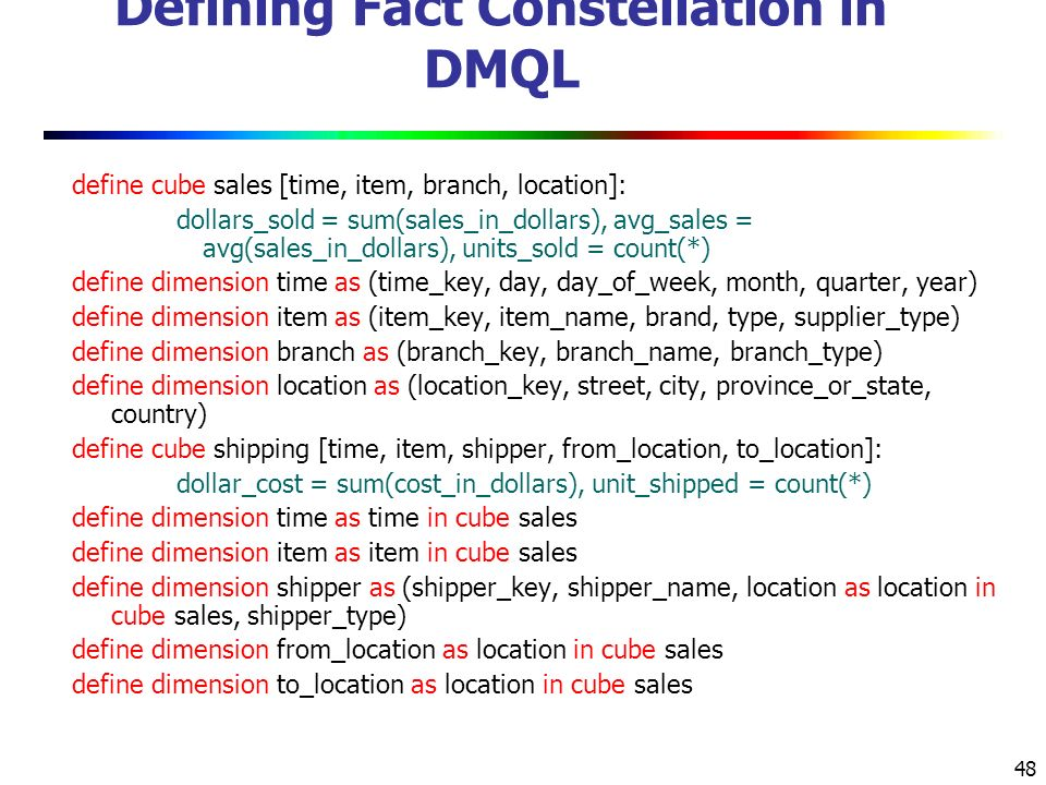 48 Defining Fact Constellation in DMQL define cube sales [time, item, branch, location]: dollars_sold = sum(sales_in_dollars), avg_sales = avg(sales_in_dollars), units_sold = count(*) define dimension time as (time_key, day, day_of_week, month, quarter, year) define dimension item as (item_key, item_name, brand, type, supplier_type) define dimension branch as (branch_key, branch_name, branch_type) define dimension location as (location_key, street, city, province_or_state, country) define cube shipping [time, item, shipper, from_location, to_location]: dollar_cost = sum(cost_in_dollars), unit_shipped = count(*) define dimension time as time in cube sales define dimension item as item in cube sales define dimension shipper as (shipper_key, shipper_name, location as location in cube sales, shipper_type) define dimension from_location as location in cube sales define dimension to_location as location in cube sales