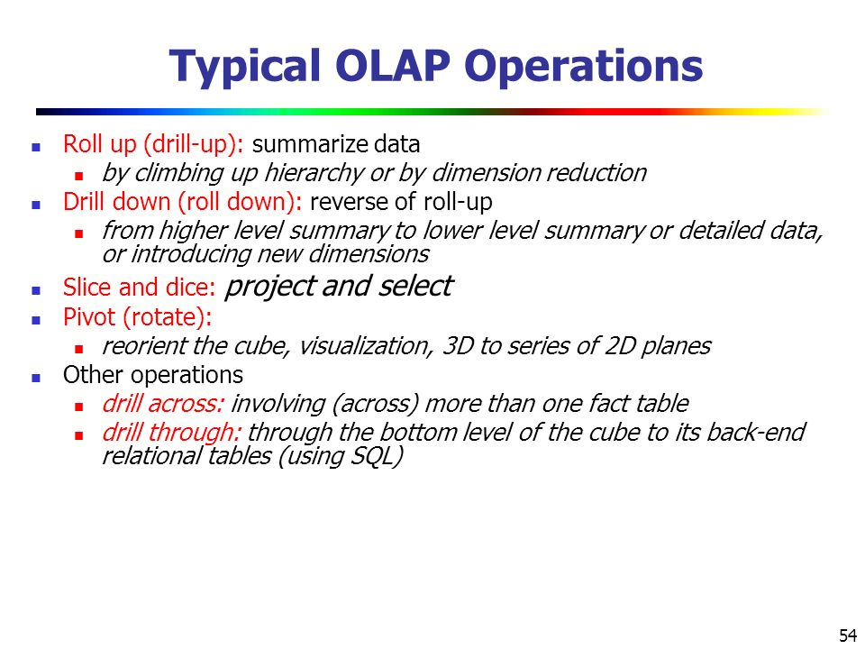 54 Typical OLAP Operations Roll up (drill-up): summarize data by climbing up hierarchy or by dimension reduction Drill down (roll down): reverse of roll-up from higher level summary to lower level summary or detailed data, or introducing new dimensions Slice and dice: project and select Pivot (rotate): reorient the cube, visualization, 3D to series of 2D planes Other operations drill across: involving (across) more than one fact table drill through: through the bottom level of the cube to its back-end relational tables (using SQL)