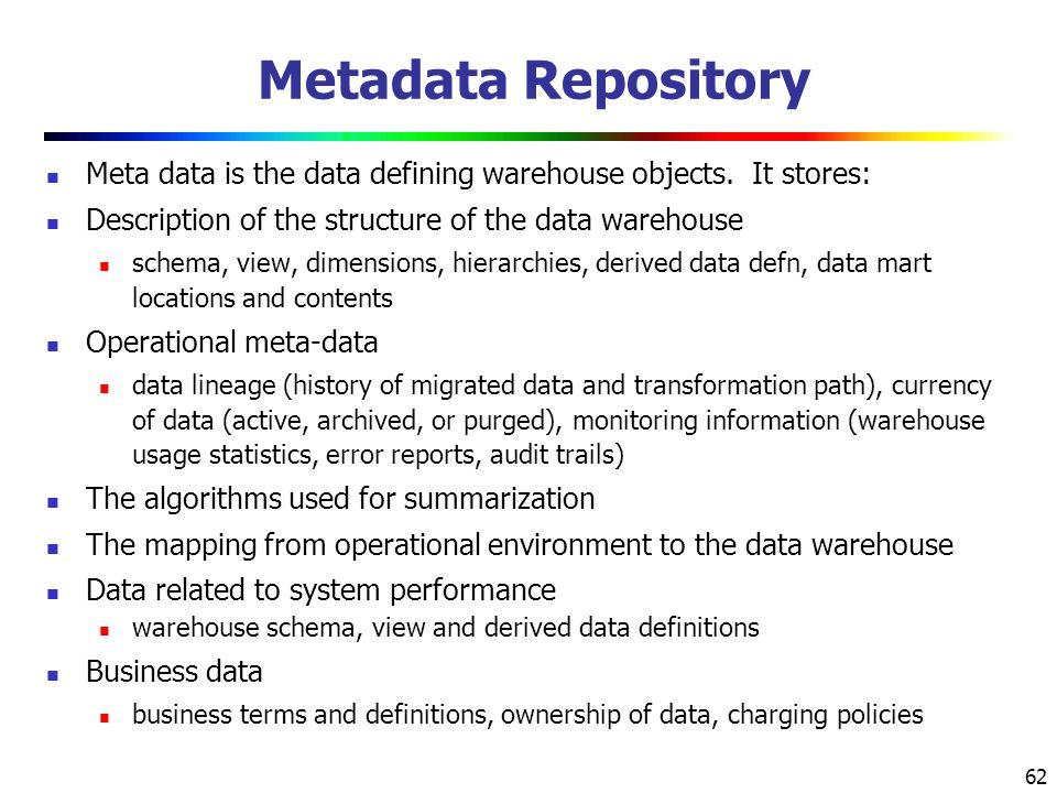 62 Metadata Repository Meta data is the data defining warehouse objects.