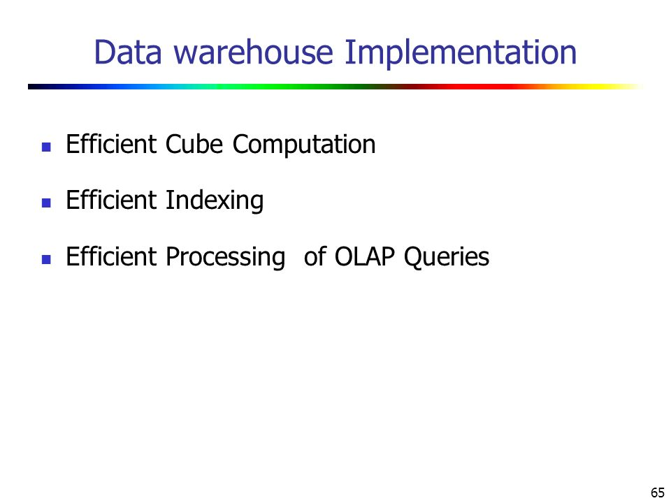 65 Data warehouse Implementation Efficient Cube Computation Efficient Indexing Efficient Processing of OLAP Queries