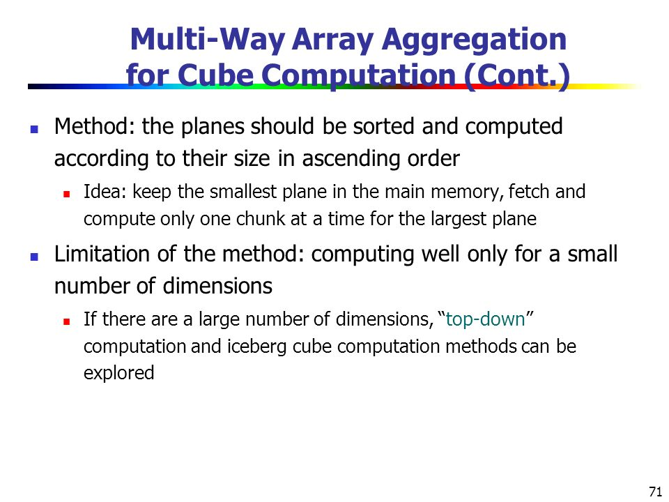 71 Multi-Way Array Aggregation for Cube Computation (Cont.) Method: the planes should be sorted and computed according to their size in ascending order Idea: keep the smallest plane in the main memory, fetch and compute only one chunk at a time for the largest plane Limitation of the method: computing well only for a small number of dimensions If there are a large number of dimensions, top-down computation and iceberg cube computation methods can be explored