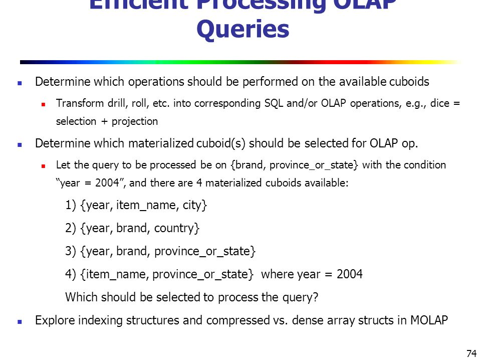 74 Efficient Processing OLAP Queries Determine which operations should be performed on the available cuboids Transform drill, roll, etc.
