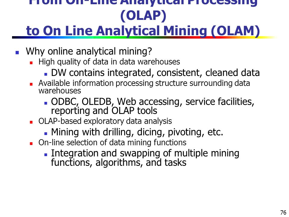 76 From On-Line Analytical Processing (OLAP) to On Line Analytical Mining (OLAM) Why online analytical mining.