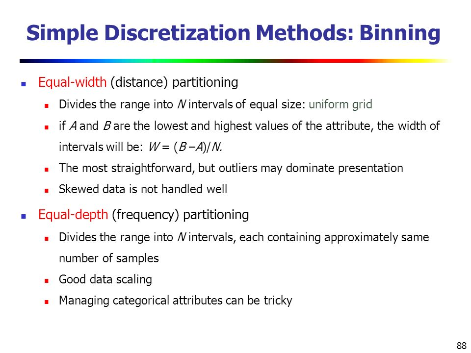 88 Simple Discretization Methods: Binning Equal-width (distance) partitioning Divides the range into N intervals of equal size: uniform grid if A and B are the lowest and highest values of the attribute, the width of intervals will be: W = (B –A)/N.