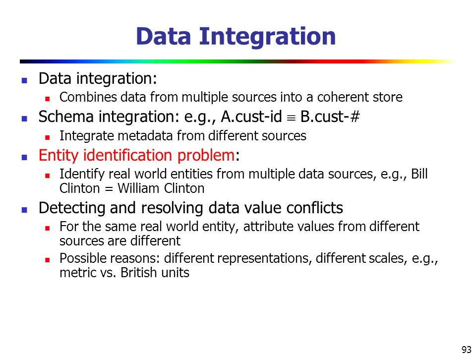 93 Data Integration Data integration: Combines data from multiple sources into a coherent store Schema integration: e.g., A.cust-id  B.cust-# Integrate metadata from different sources Entity identification problem: Identify real world entities from multiple data sources, e.g., Bill Clinton = William Clinton Detecting and resolving data value conflicts For the same real world entity, attribute values from different sources are different Possible reasons: different representations, different scales, e.g., metric vs.