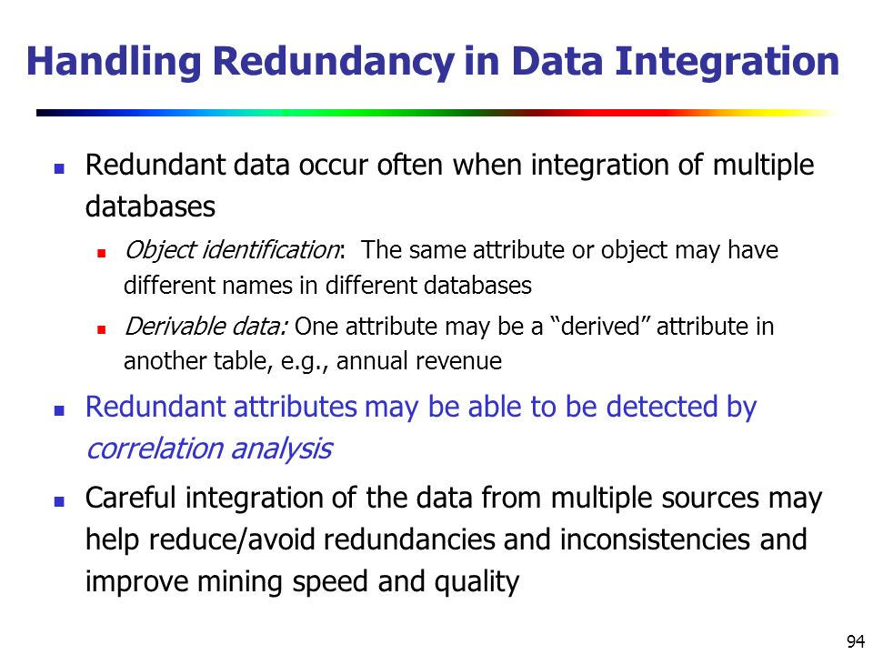 94 Handling Redundancy in Data Integration Redundant data occur often when integration of multiple databases Object identification: The same attribute or object may have different names in different databases Derivable data: One attribute may be a derived attribute in another table, e.g., annual revenue Redundant attributes may be able to be detected by correlation analysis Careful integration of the data from multiple sources may help reduce/avoid redundancies and inconsistencies and improve mining speed and quality