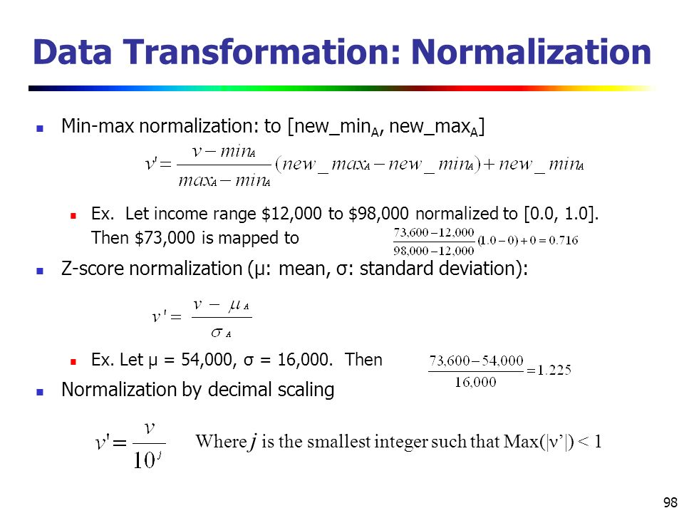 98 Data Transformation: Normalization Min-max normalization: to [new_min A, new_max A ] Ex.