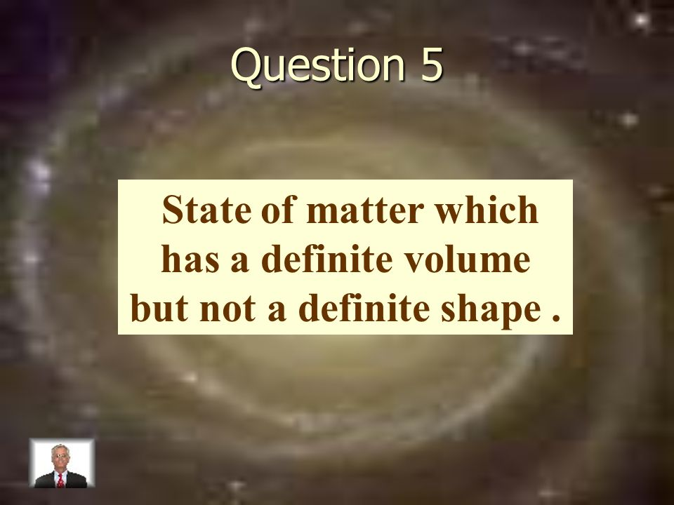 Question 5 State of matter which has a definite volume but not a definite shape.