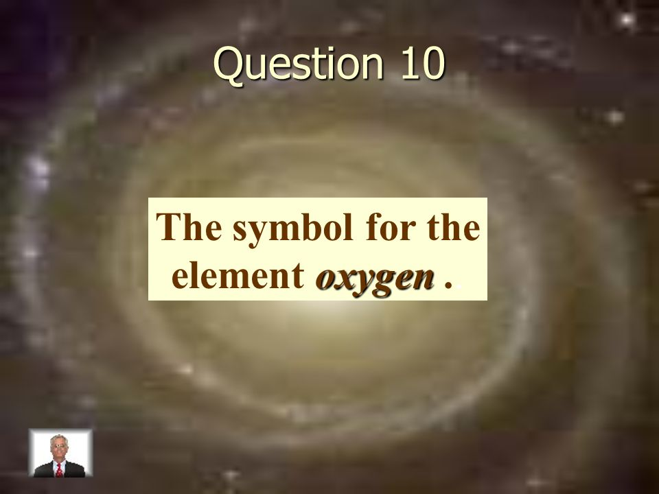 Question 10 oxygen The symbol for the element oxygen..