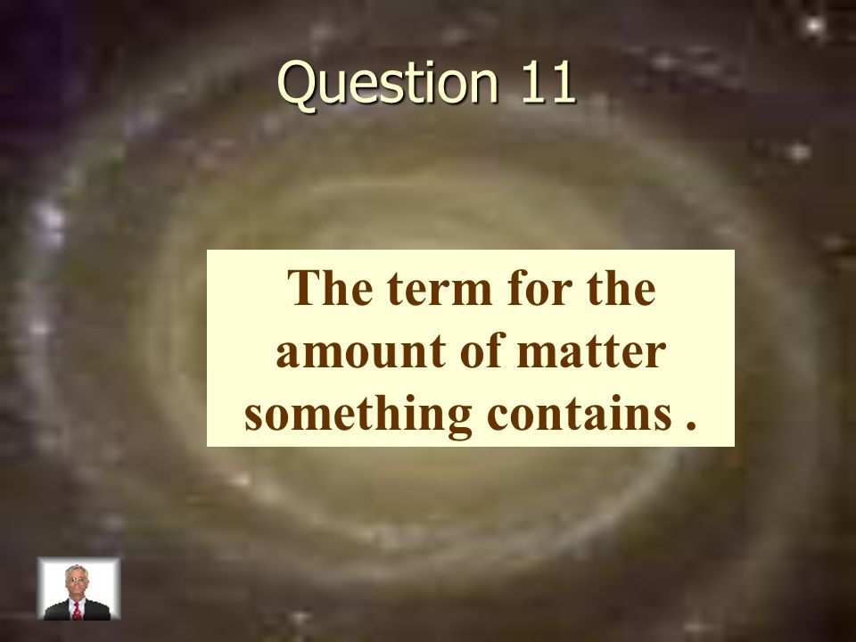 Question 11 The term for the amount of matter something contains.