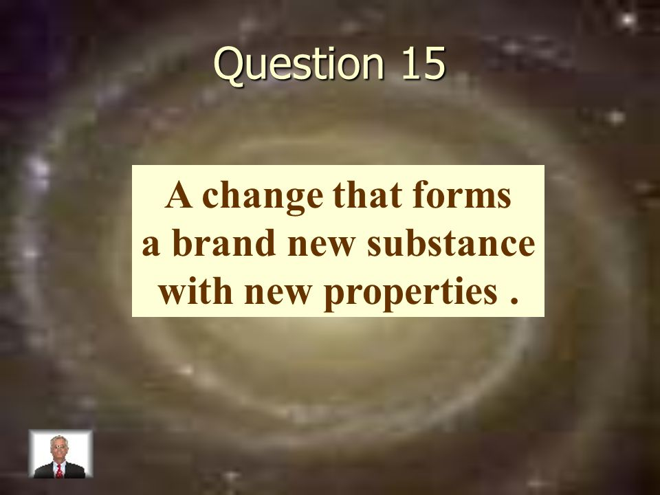 Question 15 A change that forms a brand new substance with new properties.