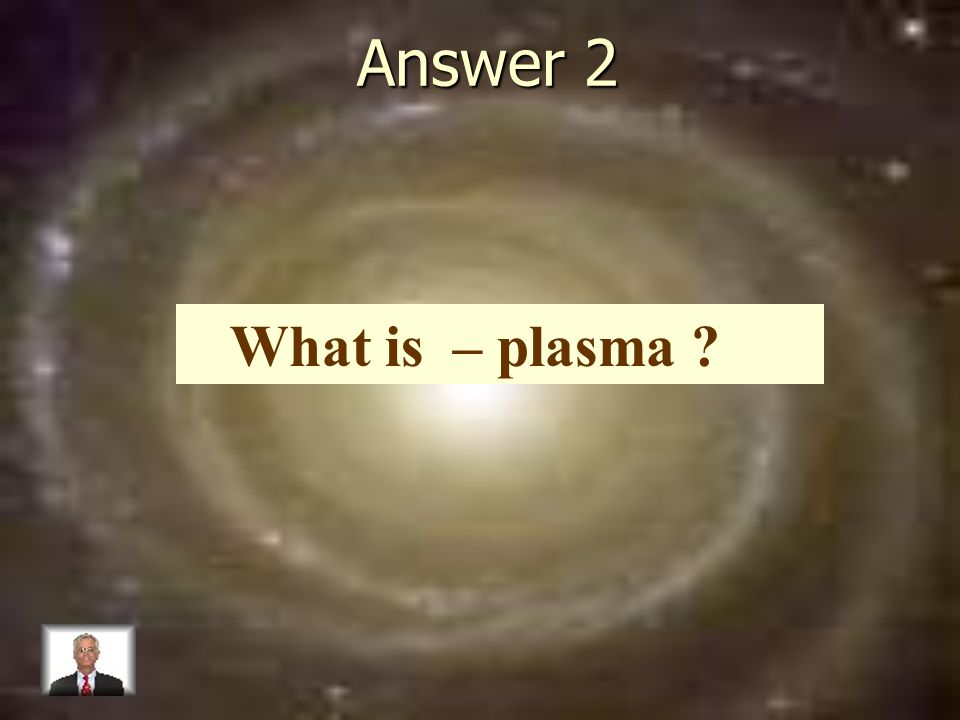 Answer 2 What is – plasma