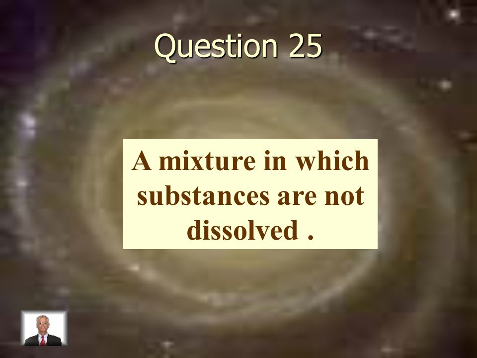 Question 25 A mixture in which substances are not dissolved.