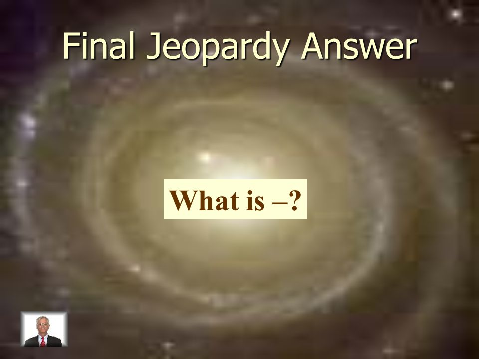 Final Jeopardy Answer What is –