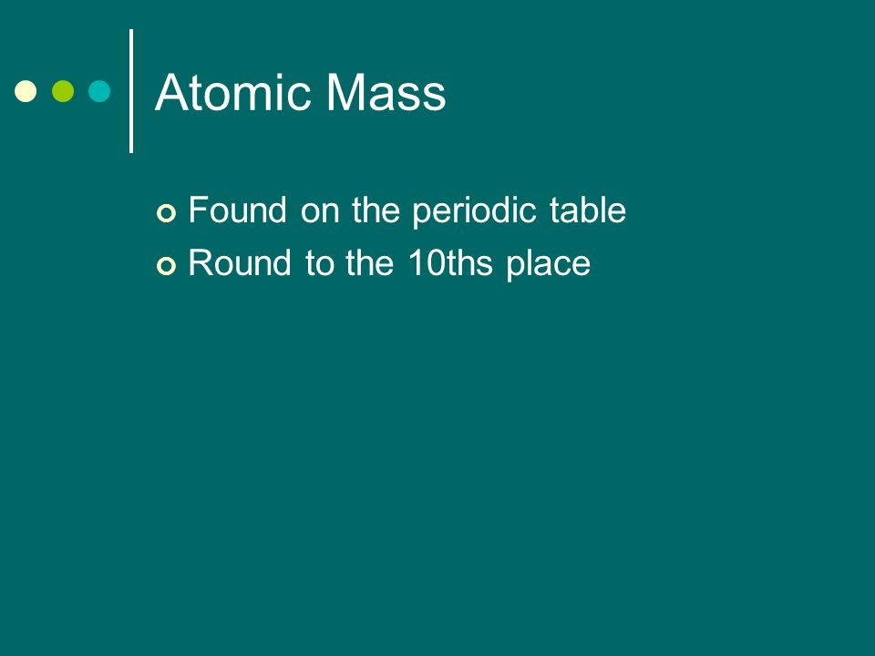 Atomic Mass Found on the periodic table Round to the 10ths place