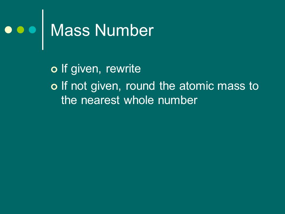 Mass Number If given, rewrite If not given, round the atomic mass to the nearest whole number