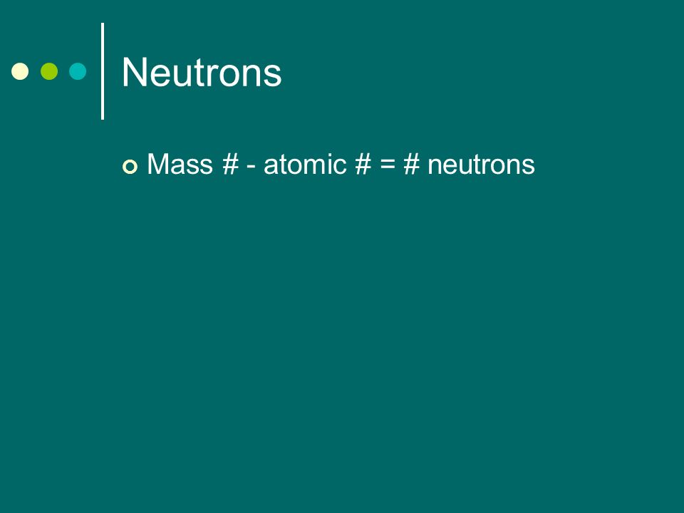 Neutrons Mass # - atomic # = # neutrons