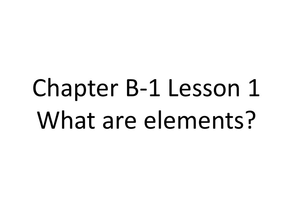 Chapter B-1 Lesson 1 What are elements