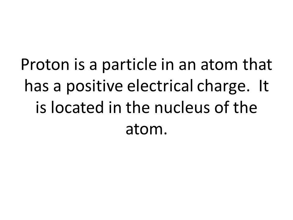 Proton is a particle in an atom that has a positive electrical charge.