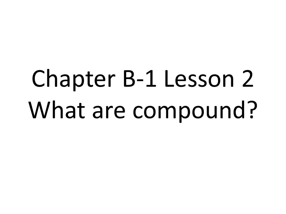 Chapter B-1 Lesson 2 What are compound
