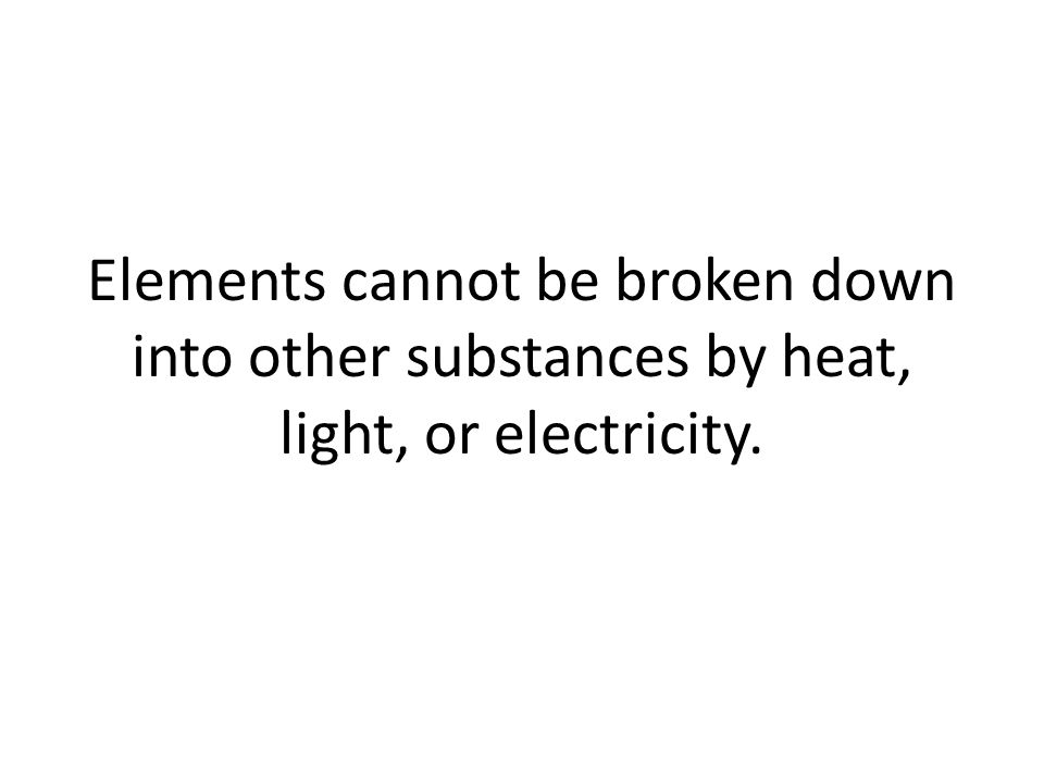 Elements cannot be broken down into other substances by heat, light, or electricity.
